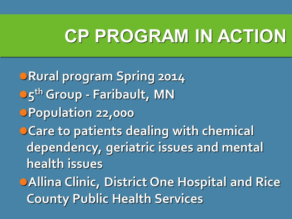 CP PROGRAM IN ACTION Rural program Spring 2014 Rural program Spring 2014 5 th Group - Faribault, MN 5 th Group - Faribault, MN Population 22,000 Population 22,000 Care to patients dealing with chemical dependency, geriatric issues and mental health issues Care to patients dealing with chemical dependency, geriatric issues and mental health issues Allina Clinic, District One Hospital and Rice County Public Health Services Allina Clinic, District One Hospital and Rice County Public Health Services