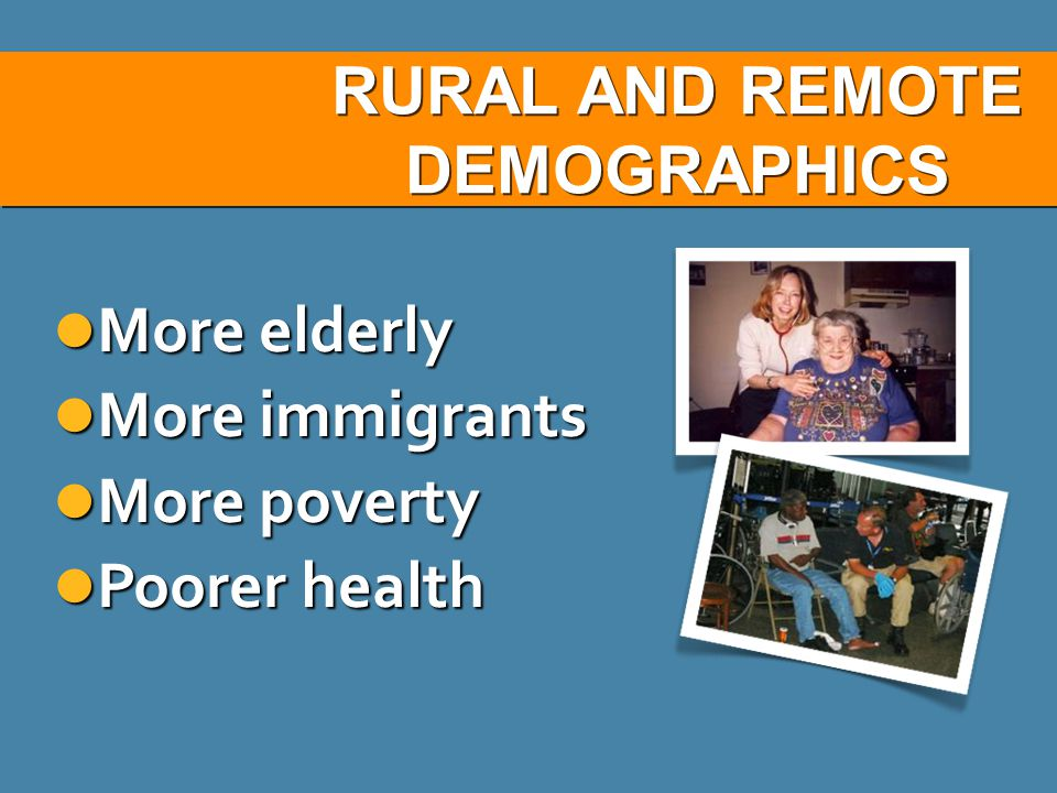 RURAL AND REMOTE DEMOGRAPHICS More elderly More elderly More immigrants More immigrants More poverty More poverty Poorer health Poorer health