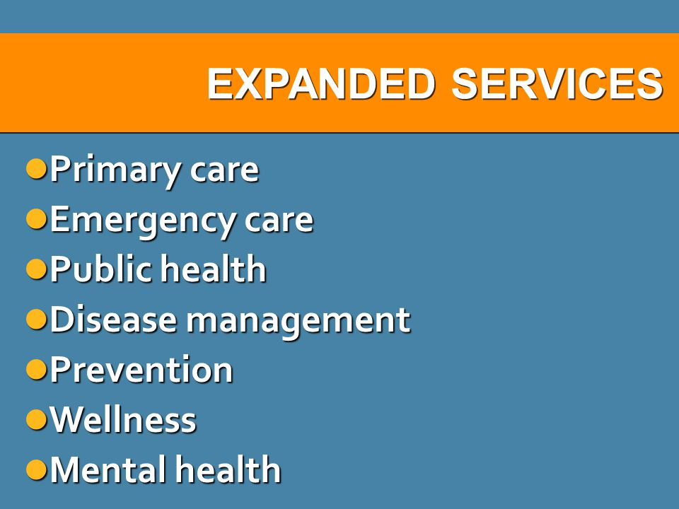 EXPANDED SERVICES Primary care Primary care Emergency care Emergency care Public health Public health Disease management Disease management Prevention Prevention Wellness Wellness Mental health Mental health