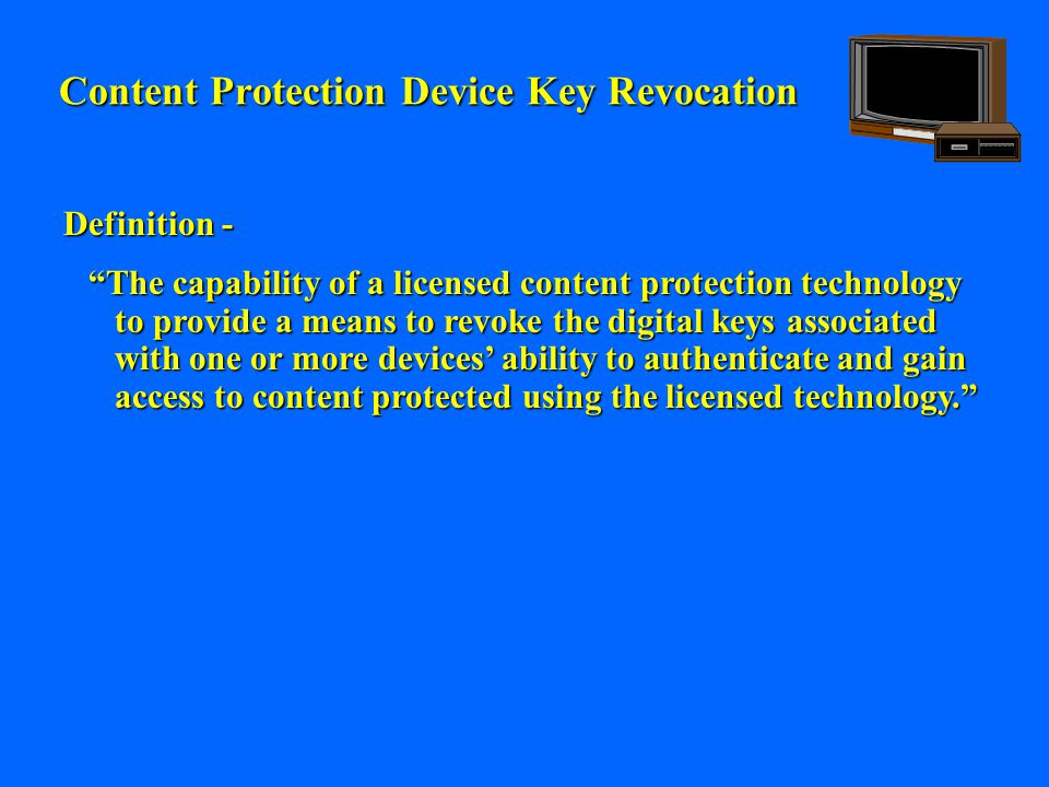 Content Protection Device Key Revocation Definition - The capability of a licensed content protection technology to provide a means to revoke the digital keys associated with one or more devices' ability to authenticate and gain access to content protected using the licensed technology.