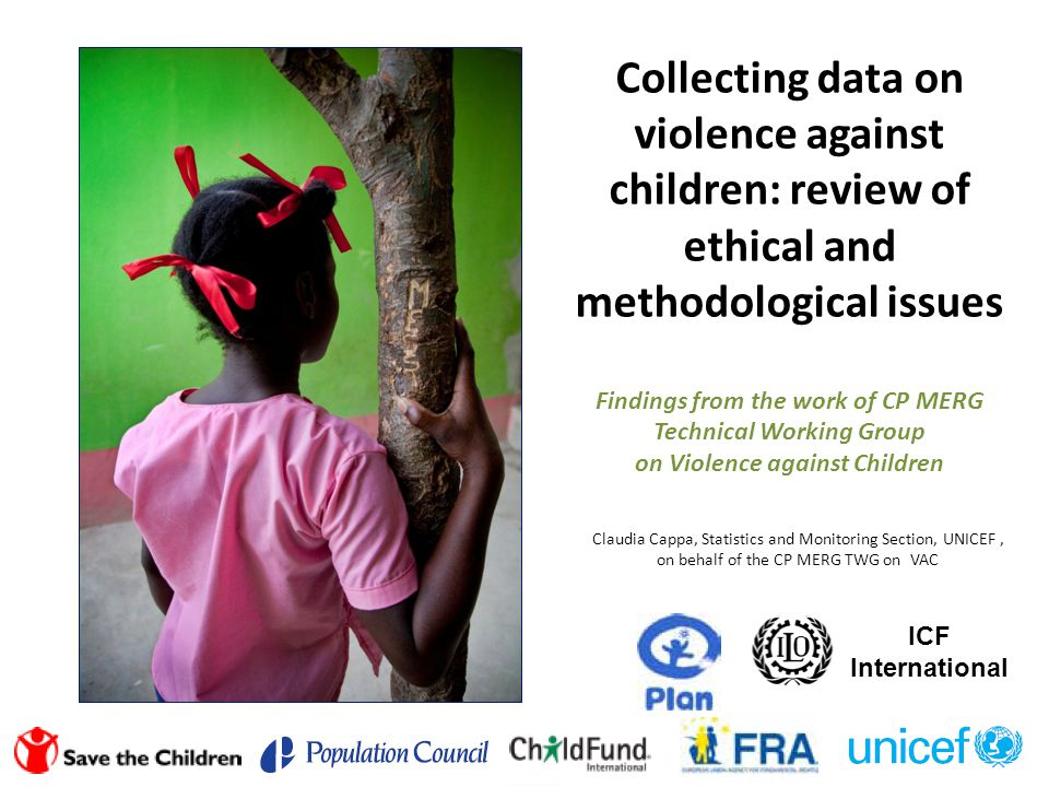 Collecting data on violence against children: review of ethical and methodological issues Findings from the work of CP MERG Technical Working Group on Violence against Children Claudia Cappa, Statistics and Monitoring Section, UNICEF, on behalf of the CP MERG TWG on VAC ICF International