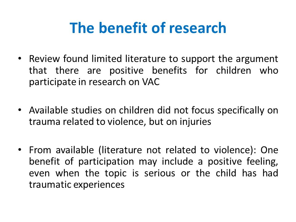 The benefit of research Review found limited literature to support the argument that there are positive benefits for children who participate in research on VAC Available studies on children did not focus specifically on trauma related to violence, but on injuries From available (literature not related to violence): One benefit of participation may include a positive feeling, even when the topic is serious or the child has had traumatic experiences