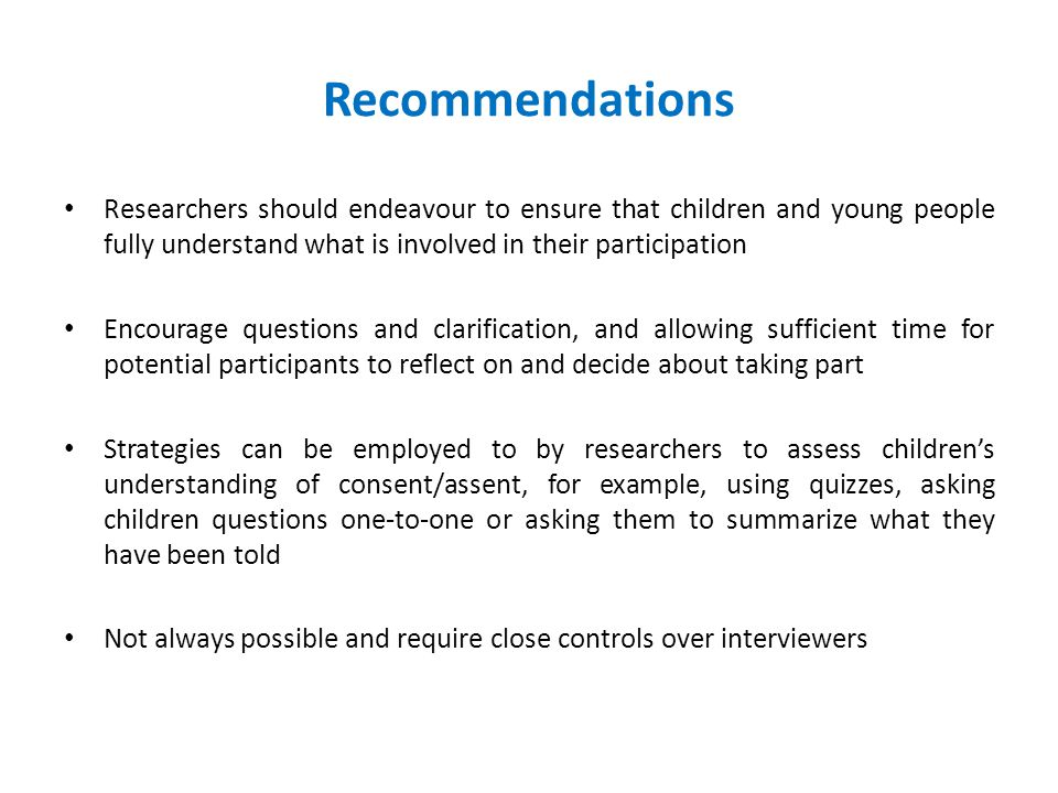 Recommendations Researchers should endeavour to ensure that children and young people fully understand what is involved in their participation Encourage questions and clarification, and allowing sufficient time for potential participants to reflect on and decide about taking part Strategies can be employed to by researchers to assess children's understanding of consent/assent, for example, using quizzes, asking children questions one-to-one or asking them to summarize what they have been told Not always possible and require close controls over interviewers