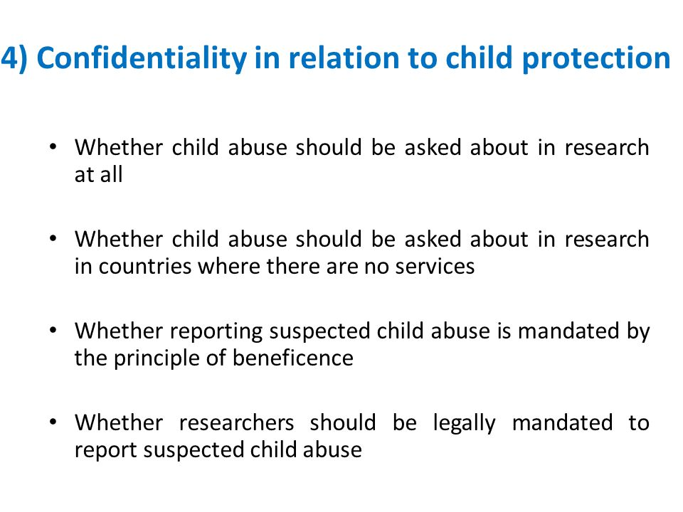 4) Confidentiality in relation to child protection Whether child abuse should be asked about in research at all Whether child abuse should be asked about in research in countries where there are no services Whether reporting suspected child abuse is mandated by the principle of beneficence Whether researchers should be legally mandated to report suspected child abuse
