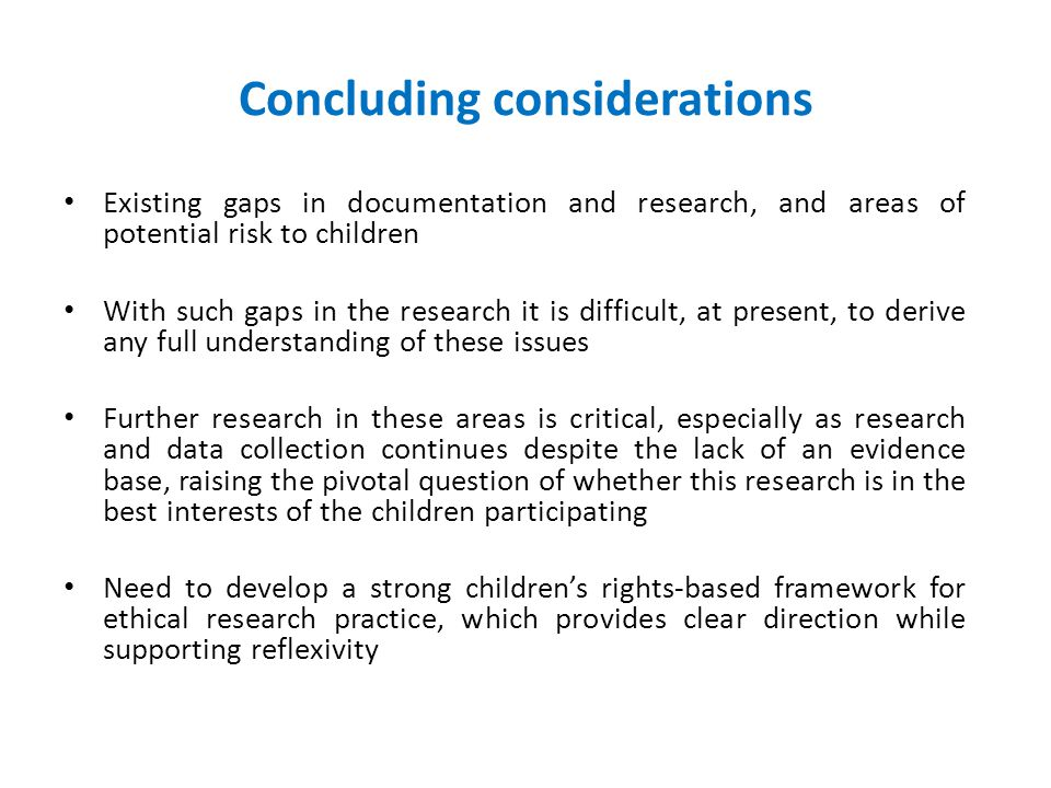Concluding considerations Existing gaps in documentation and research, and areas of potential risk to children With such gaps in the research it is difficult, at present, to derive any full understanding of these issues Further research in these areas is critical, especially as research and data collection continues despite the lack of an evidence base, raising the pivotal question of whether this research is in the best interests of the children participating Need to develop a strong children's rights-based framework for ethical research practice, which provides clear direction while supporting reflexivity