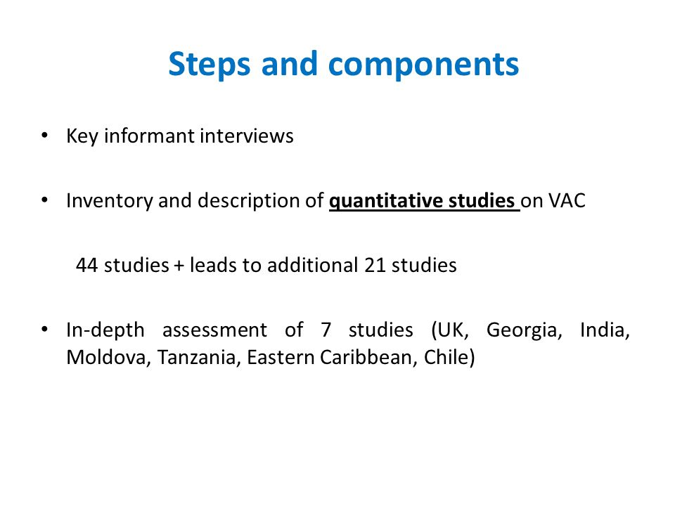 Steps and components Key informant interviews Inventory and description of quantitative studies on VAC 44 studies + leads to additional 21 studies In-depth assessment of 7 studies (UK, Georgia, India, Moldova, Tanzania, Eastern Caribbean, Chile)