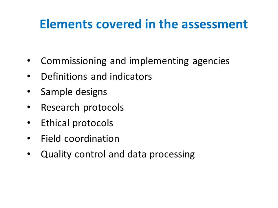 Elements covered in the assessment Commissioning and implementing agencies Definitions and indicators Sample designs Research protocols Ethical protocols Field coordination Quality control and data processing