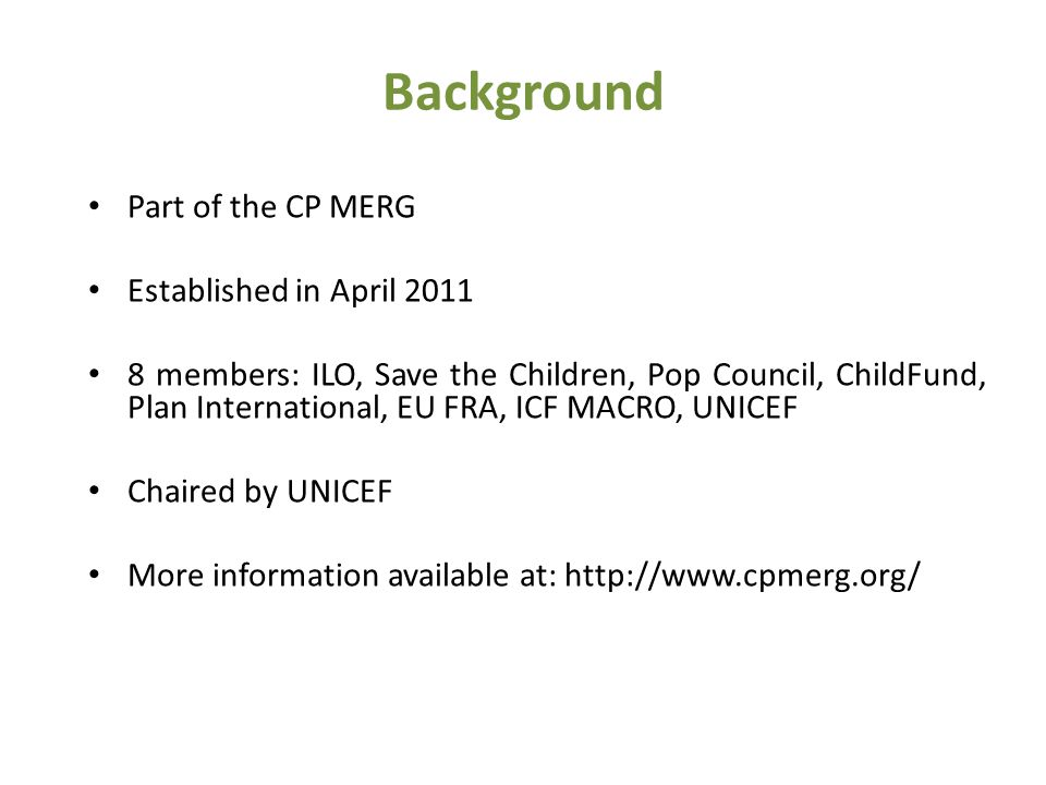 Background Part of the CP MERG Established in April 2011 8 members: ILO, Save the Children, Pop Council, ChildFund, Plan International, EU FRA, ICF MACRO, UNICEF Chaired by UNICEF More information available at: http://www.cpmerg.org/