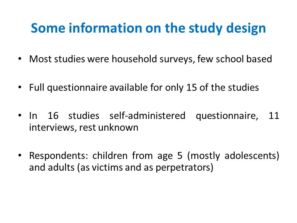 Some information on the study design Most studies were household surveys, few school based Full questionnaire available for only 15 of the studies In 16 studies self-administered questionnaire, 11 interviews, rest unknown Respondents: children from age 5 (mostly adolescents) and adults (as victims and as perpetrators)