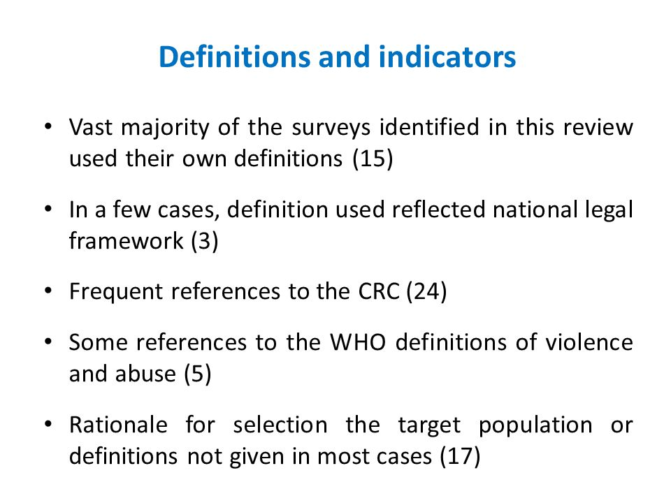 Definitions and indicators Vast majority of the surveys identified in this review used their own definitions (15) In a few cases, definition used reflected national legal framework (3) Frequent references to the CRC (24) Some references to the WHO definitions of violence and abuse (5) Rationale for selection the target population or definitions not given in most cases (17)