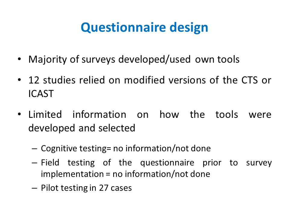 Questionnaire design Majority of surveys developed/used own tools 12 studies relied on modified versions of the CTS or ICAST Limited information on how the tools were developed and selected – Cognitive testing= no information/not done – Field testing of the questionnaire prior to survey implementation = no information/not done – Pilot testing in 27 cases