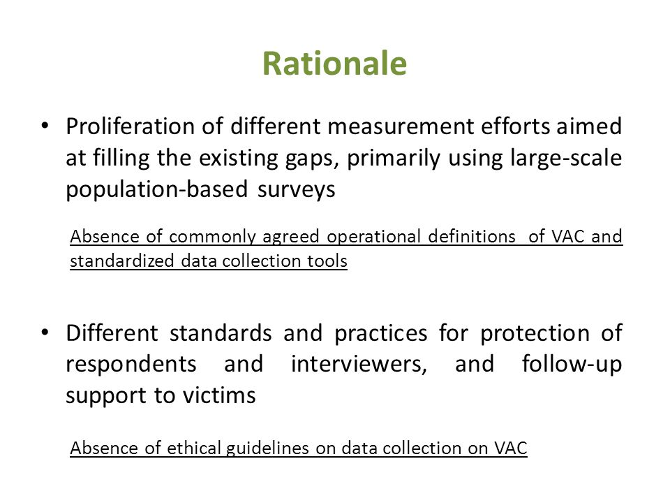Rationale Proliferation of different measurement efforts aimed at filling the existing gaps, primarily using large-scale population-based surveys Absence of commonly agreed operational definitions of VAC and standardized data collection tools Different standards and practices for protection of respondents and interviewers, and follow-up support to victims Absence of ethical guidelines on data collection on VAC