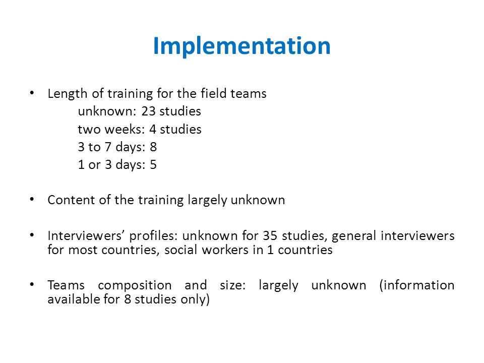 Implementation Length of training for the field teams unknown: 23 studies two weeks: 4 studies 3 to 7 days: 8 1 or 3 days: 5 Content of the training largely unknown Interviewers' profiles: unknown for 35 studies, general interviewers for most countries, social workers in 1 countries Teams composition and size: largely unknown (information available for 8 studies only)