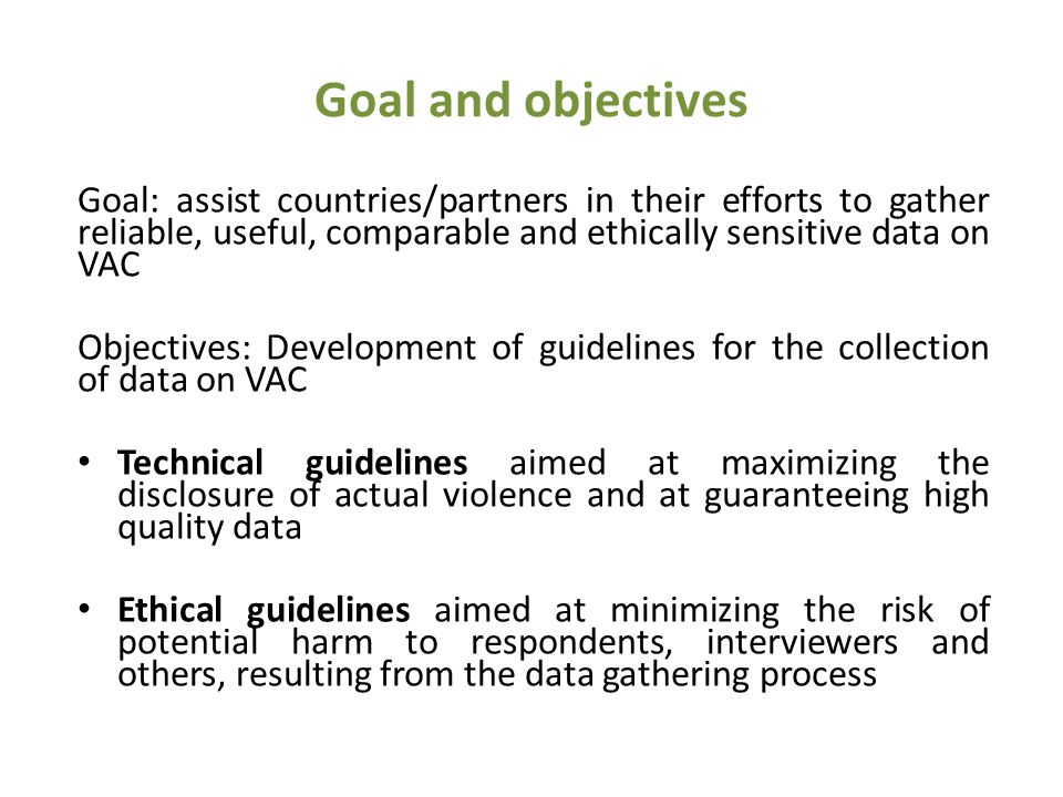 Goal and objectives Goal: assist countries/partners in their efforts to gather reliable, useful, comparable and ethically sensitive data on VAC Objectives: Development of guidelines for the collection of data on VAC Technical guidelines aimed at maximizing the disclosure of actual violence and at guaranteeing high quality data Ethical guidelines aimed at minimizing the risk of potential harm to respondents, interviewers and others, resulting from the data gathering process