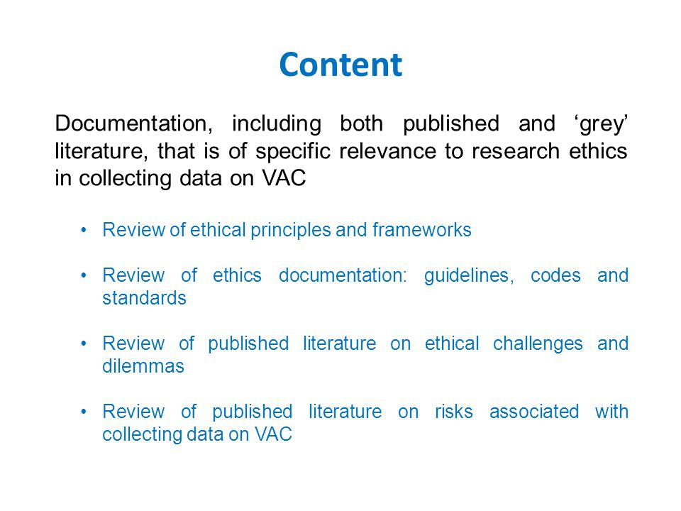 Content Documentation, including both published and 'grey' literature, that is of specific relevance to research ethics in collecting data on VAC Review of ethical principles and frameworks Review of ethics documentation: guidelines, codes and standards Review of published literature on ethical challenges and dilemmas Review of published literature on risks associated with collecting data on VAC