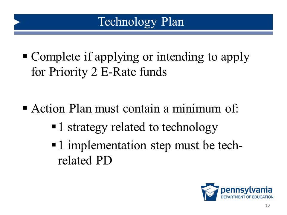 Technology Plan 13  Complete if applying or intending to apply for Priority 2 E-Rate funds  Action Plan must contain a minimum of:  1 strategy related to technology  1 implementation step must be tech- related PD