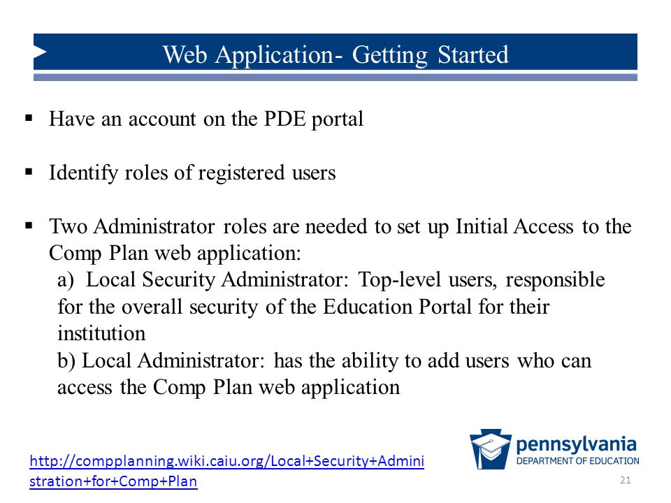 21 Web Application- Getting Started  Have an account on the PDE portal  Identify roles of registered users  Two Administrator roles are needed to set up Initial Access to the Comp Plan web application: a) Local Security Administrator: Top-level users, responsible for the overall security of the Education Portal for their institution b) Local Administrator: has the ability to add users who can access the Comp Plan web application http://compplanning.wiki.caiu.org/Local+Security+Admini stration+for+Comp+Plan