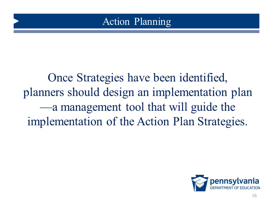 56 Once Strategies have been identified, planners should design an implementation plan —a management tool that will guide the implementation of the Action Plan Strategies.