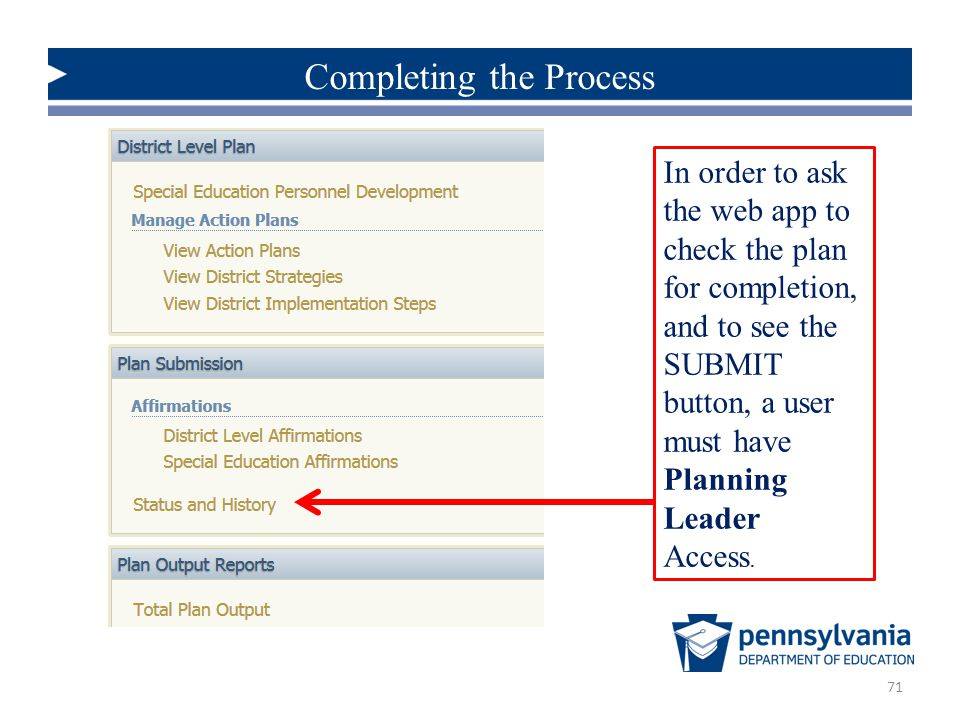 71 Completing the Process In order to ask the web app to check the plan for completion, and to see the SUBMIT button, a user must have Planning Leader Access.