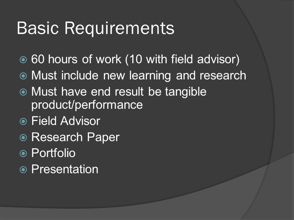 Basic Requirements  60 hours of work (10 with field advisor)  Must include new learning and research  Must have end result be tangible product/performance  Field Advisor  Research Paper  Portfolio  Presentation