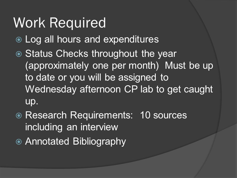 Work Required  Log all hours and expenditures  Status Checks throughout the year (approximately one per month) Must be up to date or you will be assigned to Wednesday afternoon CP lab to get caught up.