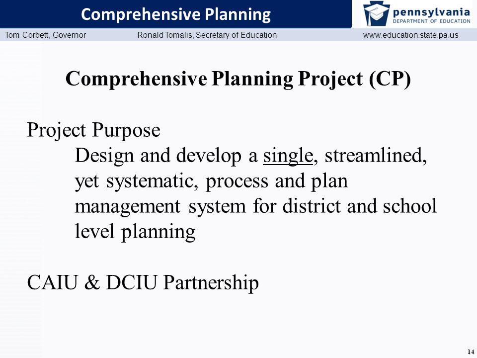www.education.state.pa.us Presentation Title (Master View) Tom Corbett, Governor Ronald Tomalis, Secretary of Education www.education.state.pa.us 14 Comprehensive Planning Comprehensive Planning Project (CP) Project Purpose Design and develop a single, streamlined, yet systematic, process and plan management system for district and school level planning CAIU & DCIU Partnership