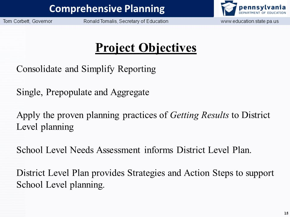 www.education.state.pa.us Presentation Title (Master View) Tom Corbett, Governor Ronald Tomalis, Secretary of Education www.education.state.pa.us 15 Comprehensive Planning Project Objectives Consolidate and Simplify Reporting Single, Prepopulate and Aggregate Apply the proven planning practices of Getting Results to District Level planning School Level Needs Assessment informs District Level Plan.