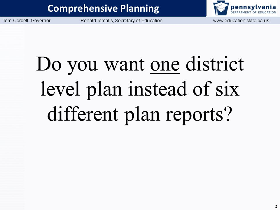 www.education.state.pa.us Presentation Title (Master View) Tom Corbett, Governor Ronald Tomalis, Secretary of Education www.education.state.pa.us 2 Comprehensive Planning Do you want one district level plan instead of six different plan reports