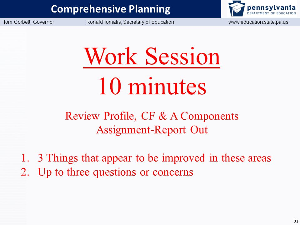 www.education.state.pa.us Presentation Title (Master View) Tom Corbett, Governor Ronald Tomalis, Secretary of Education www.education.state.pa.us 31 Comprehensive Planning Work Session 10 minutes Review Profile, CF & A Components Assignment-Report Out 1.3 Things that appear to be improved in these areas 2.Up to three questions or concerns