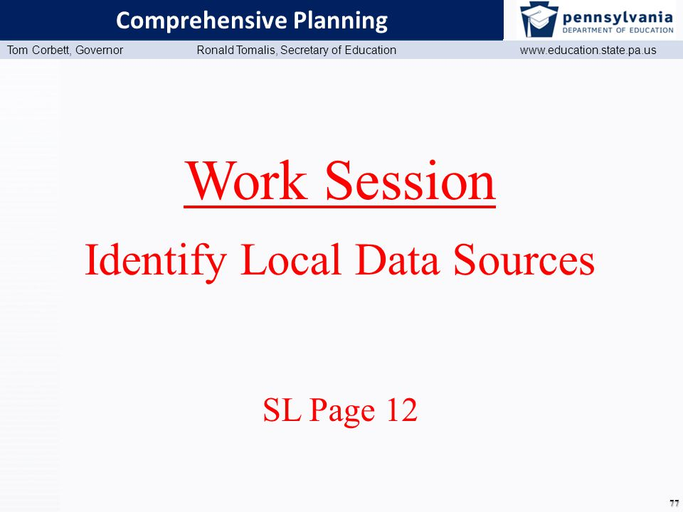 www.education.state.pa.us Presentation Title (Master View) Tom Corbett, Governor Ronald Tomalis, Secretary of Education www.education.state.pa.us 77 Comprehensive Planning Work Session Identify Local Data Sources SL Page 12