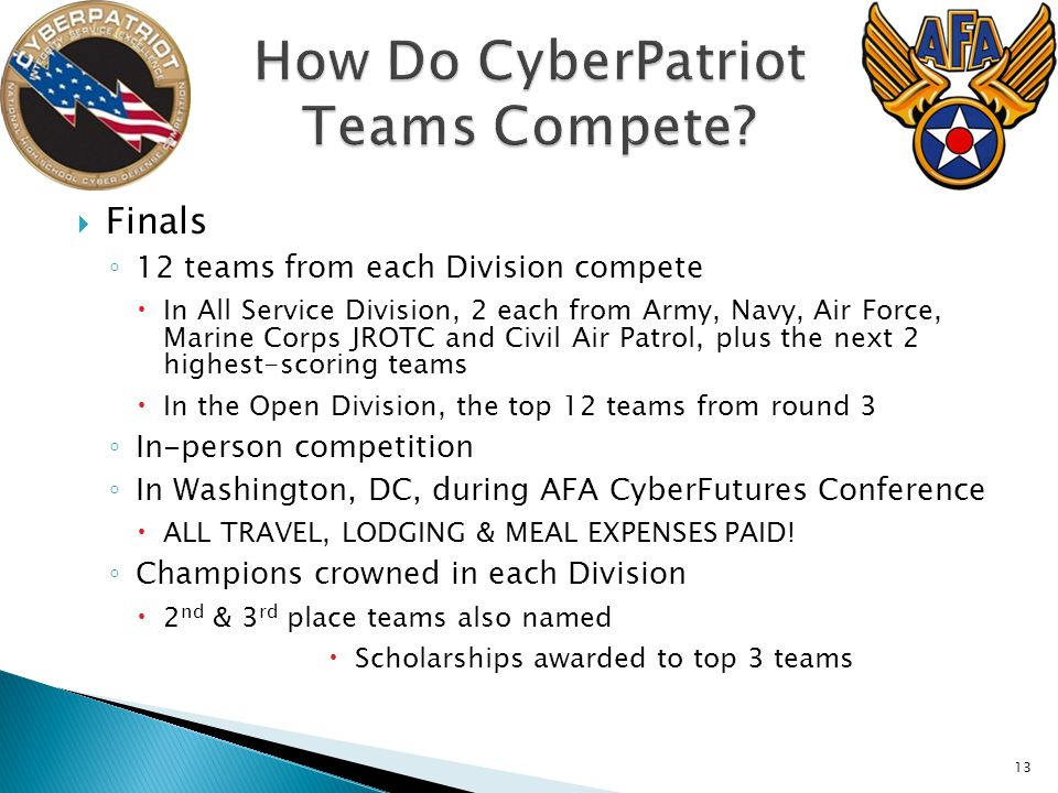 13  Finals ◦ 12 teams from each Division compete  In All Service Division, 2 each from Army, Navy, Air Force, Marine Corps JROTC and Civil Air Patrol, plus the next 2 highest-scoring teams  In the Open Division, the top 12 teams from round 3 ◦ In-person competition ◦ In Washington, DC, during AFA CyberFutures Conference  ALL TRAVEL, LODGING & MEAL EXPENSES PAID.