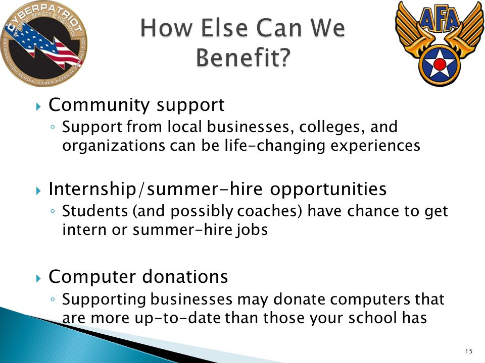  Community support ◦ Support from local businesses, colleges, and organizations can be life-changing experiences  Internship/summer-hire opportunities ◦ Students (and possibly coaches) have chance to get intern or summer-hire jobs  Computer donations ◦ Supporting businesses may donate computers that are more up-to-date than those your school has 15