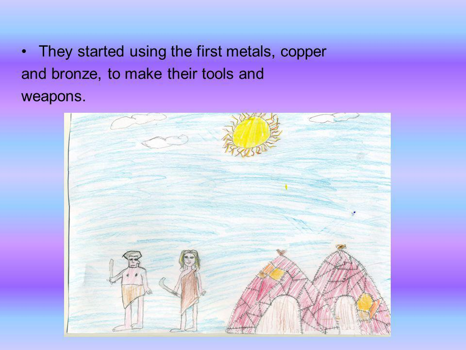 They started using the first metals, copper and bronze, to make their tools and weapons.