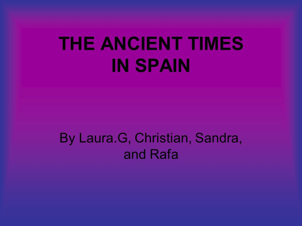 THE ANCIENT TIMES IN SPAIN By Laura.G, Christian, Sandra, and Rafa