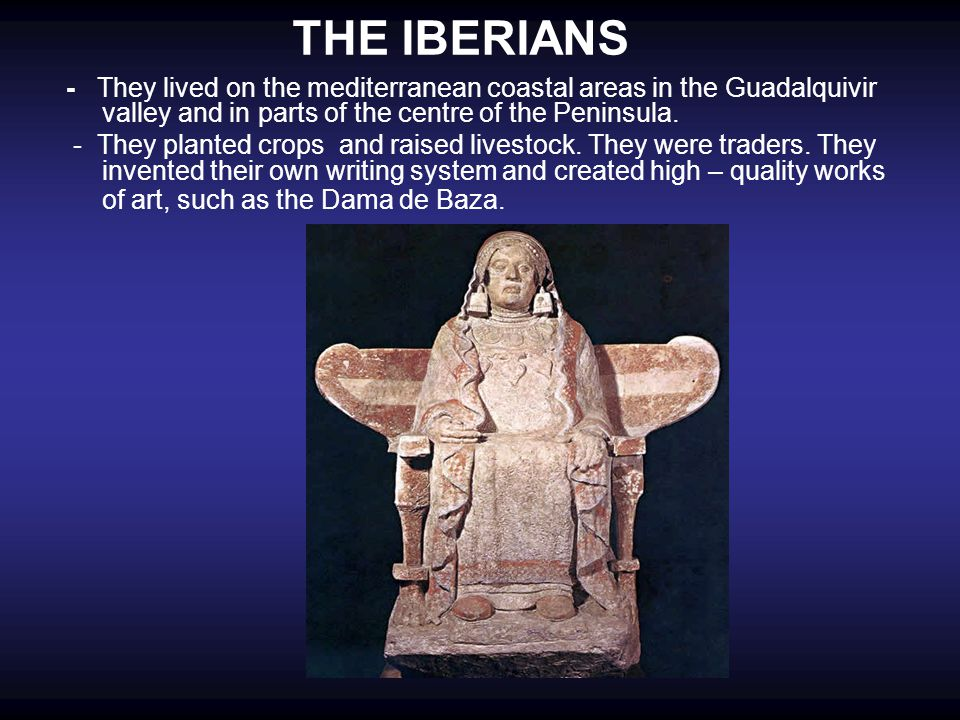 THE IBERIANS - They lived on the mediterranean coastal areas in the Guadalquivir valley and in parts of the centre of the Peninsula.