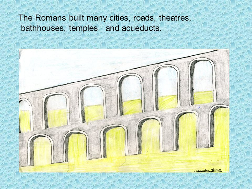 The Romans built many cities, roads, theatres, bathhouses, temples and acueducts.