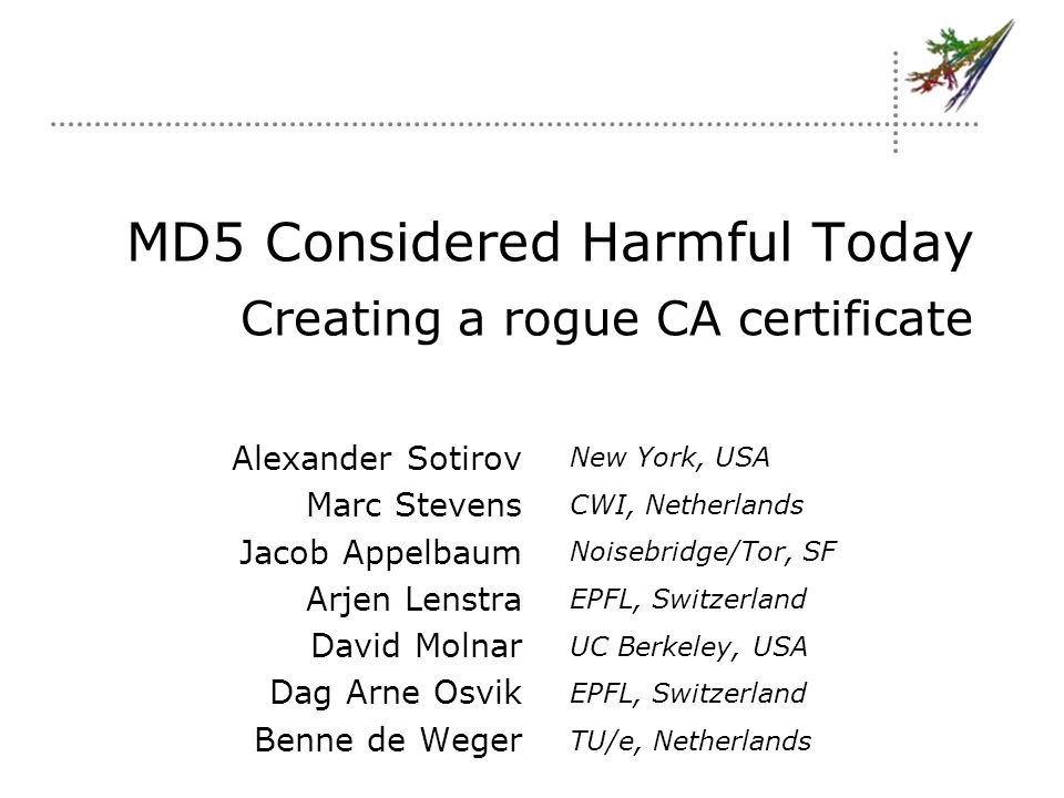 MD5 Considered Harmful Today Creating a rogue CA certificate Alexander Sotirov Marc Stevens Jacob Appelbaum Arjen Lenstra David Molnar Dag Arne Osvik Benne de Weger New York, USA CWI, Netherlands Noisebridge/Tor, SF EPFL, Switzerland UC Berkeley, USA EPFL, Switzerland TU/e, Netherlands