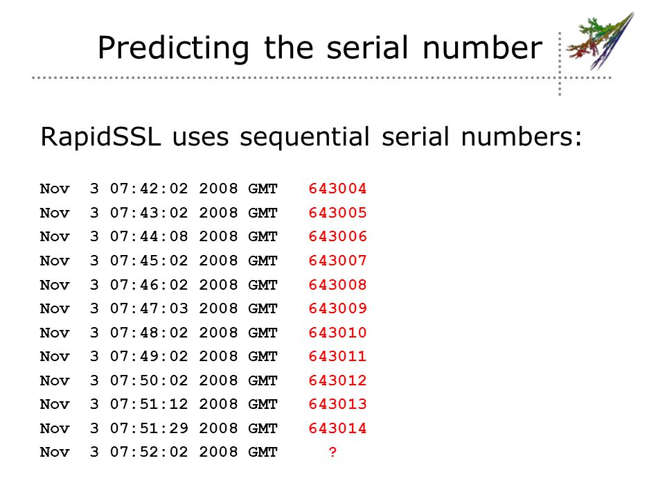 Predicting the serial number RapidSSL uses sequential serial numbers: Nov 3 07:42:02 2008 GMT 643004 Nov 3 07:43:02 2008 GMT 643005 Nov 3 07:44:08 2008 GMT 643006 Nov 3 07:45:02 2008 GMT 643007 Nov 3 07:46:02 2008 GMT 643008 Nov 3 07:47:03 2008 GMT 643009 Nov 3 07:48:02 2008 GMT 643010 Nov 3 07:49:02 2008 GMT 643011 Nov 3 07:50:02 2008 GMT 643012 Nov 3 07:51:12 2008 GMT 643013 Nov 3 07:51:29 2008 GMT 643014 Nov 3 07:52:02 2008 GMT