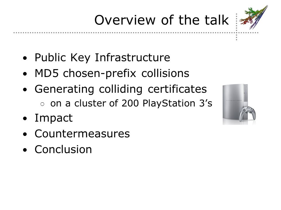 Overview of the talk Public Key Infrastructure MD5 chosen-prefix collisions Generating colliding certificates ○ on a cluster of 200 PlayStation 3's Impact Countermeasures Conclusion