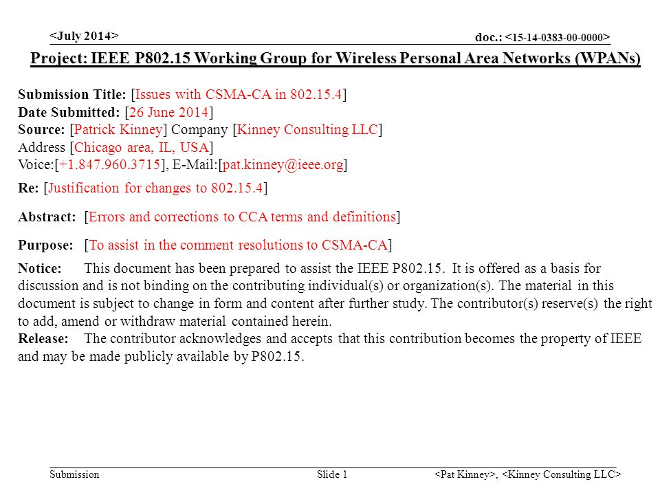 doc.: Submission, Slide 1 Project: IEEE P802.15 Working Group for Wireless Personal Area Networks (WPANs) Submission Title: [Issues with CSMA-CA in 802.15.4] Date Submitted: [26 June 2014] Source: [Patrick Kinney] Company [Kinney Consulting LLC] Address [Chicago area, IL, USA] Voice:[+1.847.960.3715], E-Mail:[pat.kinney@ieee.org] Re: [Justification for changes to 802.15.4] Abstract:[Errors and corrections to CCA terms and definitions] Purpose:[To assist in the comment resolutions to CSMA-CA] Notice:This document has been prepared to assist the IEEE P802.15.