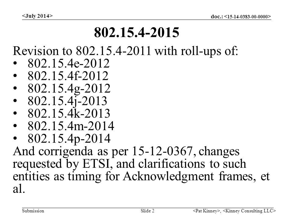 doc.: Submission, Slide 2 Revision to 802.15.4-2011 with roll-ups of: 802.15.4e-2012 802.15.4f-2012 802.15.4g-2012 802.15.4j-2013 802.15.4k-2013 802.15.4m-2014 802.15.4p-2014 And corrigenda as per 15-12-0367, changes requested by ETSI, and clarifications to such entities as timing for Acknowledgment frames, et al.