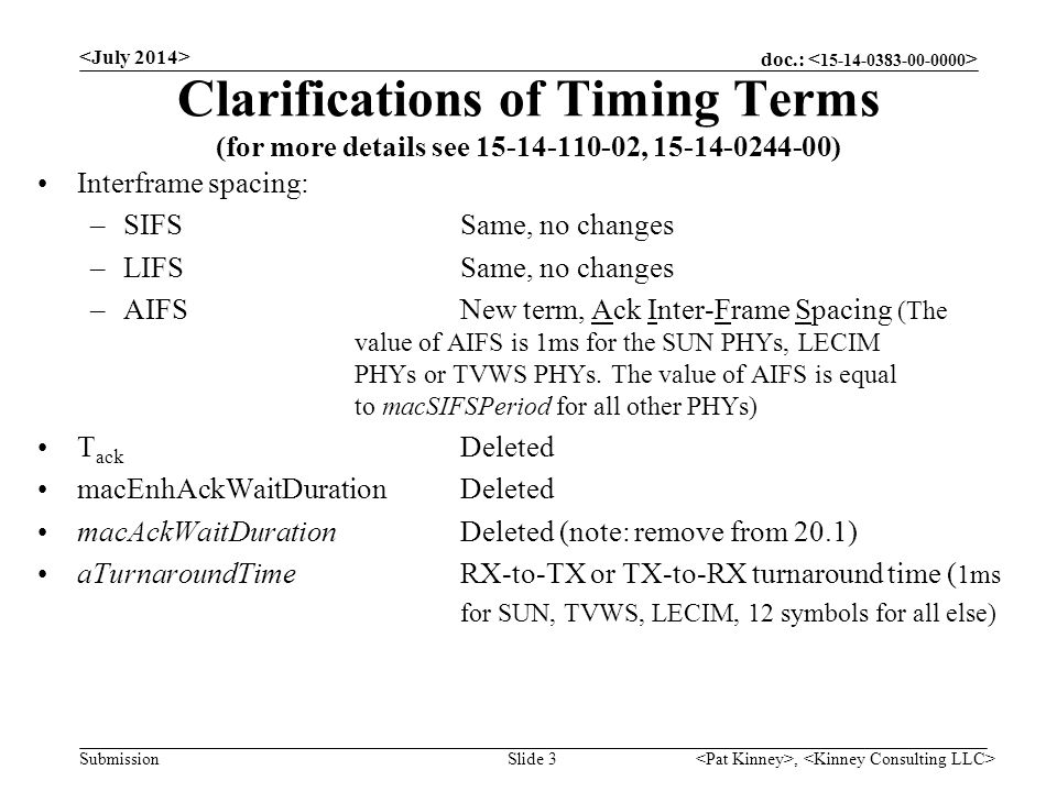 doc.: Submission Clarifications of Timing Terms (for more details see 15-14-110-02, 15-14-0244-00) Interframe spacing: –SIFSSame, no changes –LIFSSame, no changes –AIFSNew term, Ack Inter-Frame Spacing (The value of AIFS is 1ms for the SUN PHYs, LECIM PHYs or TVWS PHYs.