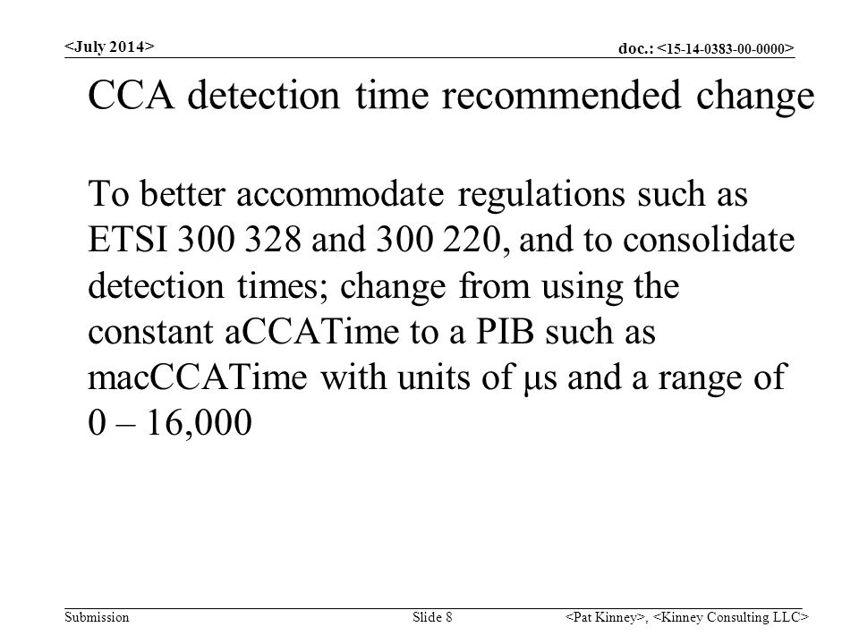 doc.: Submission CCA detection time recommended change To better accommodate regulations such as ETSI 300 328 and 300 220, and to consolidate detection times; change from using the constant aCCATime to a PIB such as macCCATime with units of μs and a range of 0 – 16,000, Slide 8