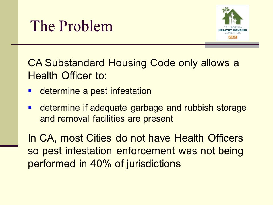 The Problem CA Substandard Housing Code only allows a Health Officer to:  determine a pest infestation  determine if adequate garbage and rubbish storage and removal facilities are present In CA, most Cities do not have Health Officers so pest infestation enforcement was not being performed in 40% of jurisdictions