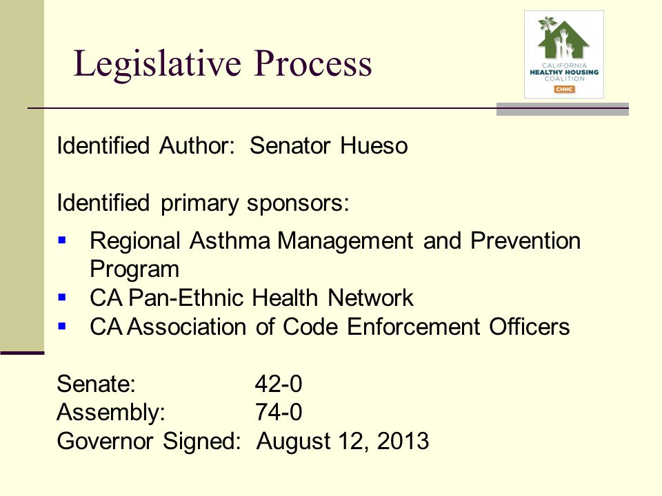 Legislative Process Identified Author: Senator Hueso Identified primary sponsors:  Regional Asthma Management and Prevention Program  CA Pan-Ethnic Health Network  CA Association of Code Enforcement Officers Senate: 42-0 Assembly: 74-0 Governor Signed: August 12, 2013