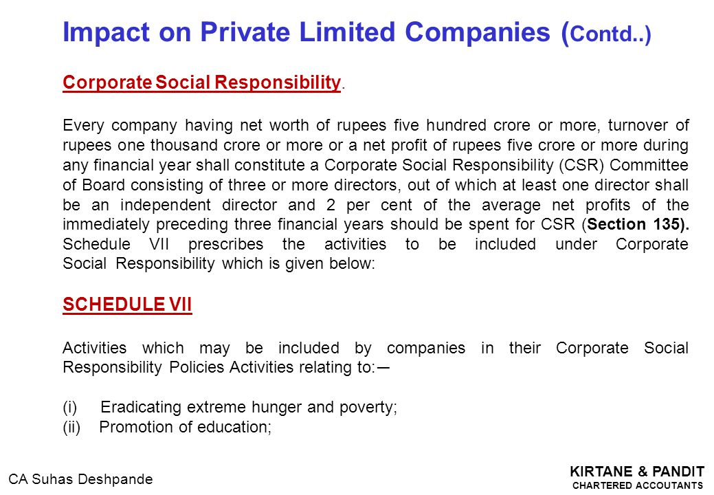 KIRTANE & PANDIT CHARTERED ACCOUTANTS CA Suhas Deshpande Impact on Private Limited Companies ( Contd..) Corporate Social Responsibility. Every company