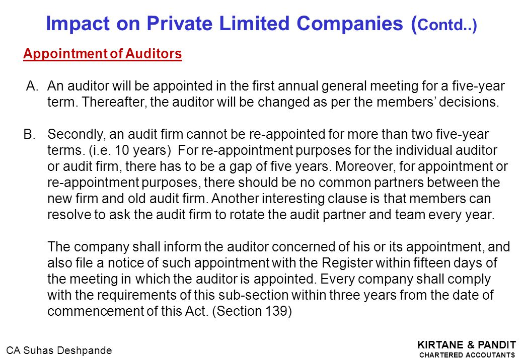 KIRTANE & PANDIT CHARTERED ACCOUTANTS CA Suhas Deshpande Impact on Private Limited Companies ( Contd..) Appointment of Auditors A. An auditor will be