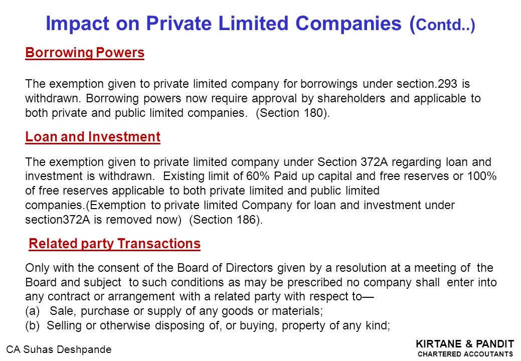 KIRTANE & PANDIT CHARTERED ACCOUTANTS CA Suhas Deshpande Impact on Private Limited Companies ( Contd..) Borrowing Powers The exemption given to privat