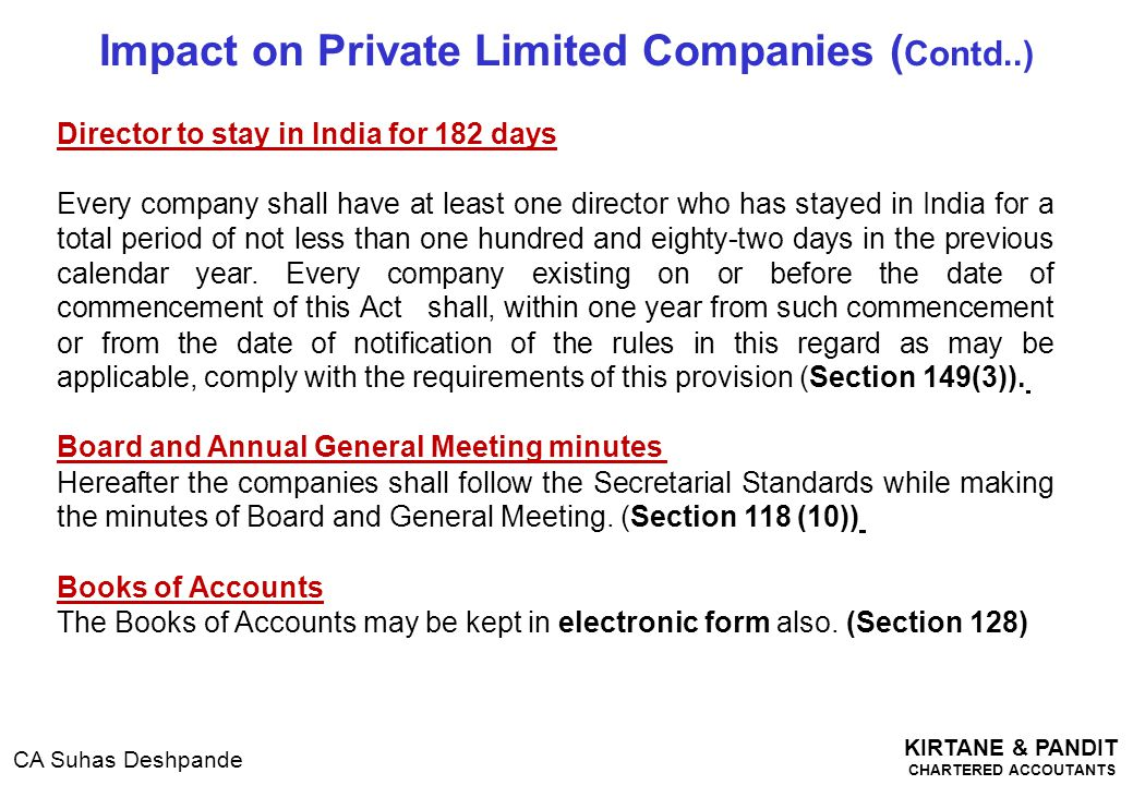 KIRTANE & PANDIT CHARTERED ACCOUTANTS CA Suhas Deshpande Impact on Private Limited Companies ( Contd..) Director to stay in India for 182 days Every c
