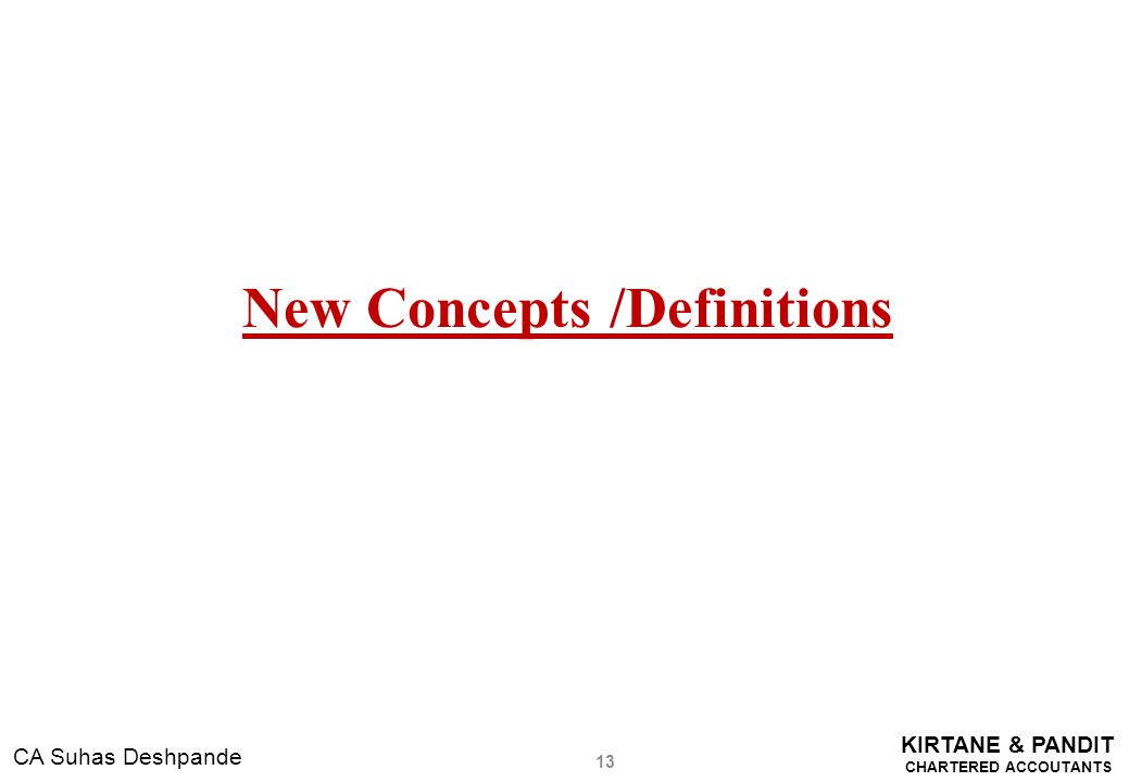 KIRTANE & PANDIT CHARTERED ACCOUTANTS CA Suhas Deshpande New Concepts /Definitions 13